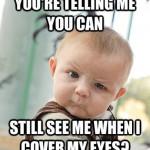 Intendi dire che puoi - continuare a vedermi anche quando mi copro gli occhi?