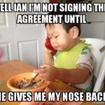 Dite a Ian che non firmerò nessun accordo finché - non mi ridarà indietro il mio naso